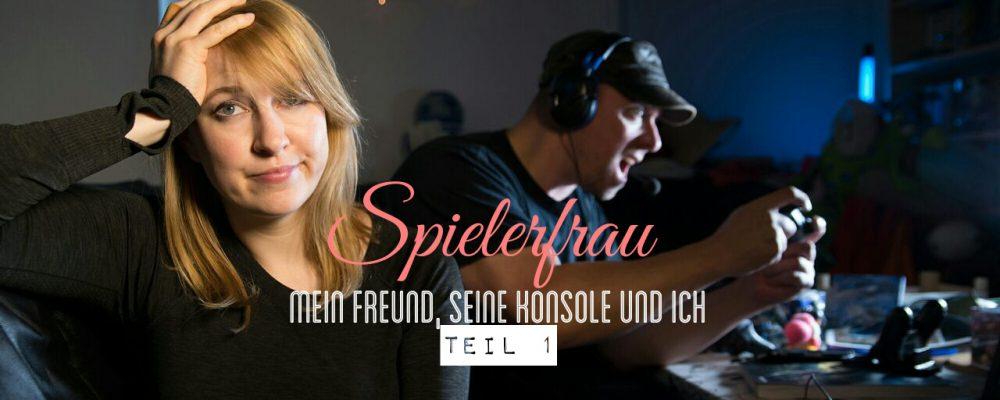 SPIELERFRAU – Mein Freund, seine Konsole und Ich (Teil 1)